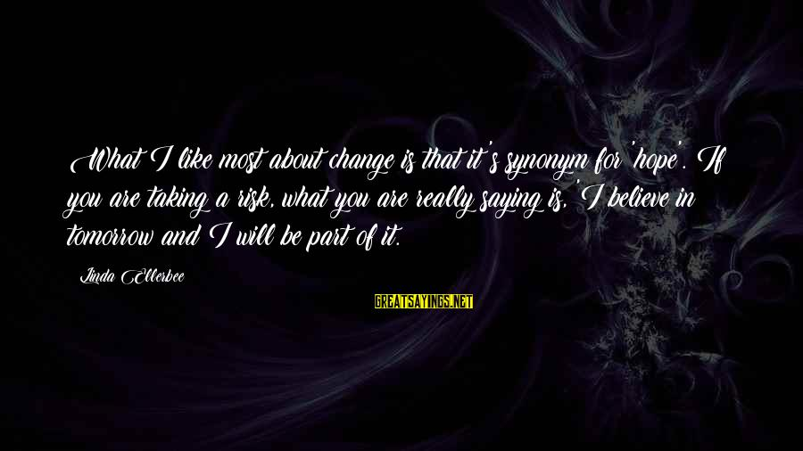 Risk And Change Sayings By Linda Ellerbee: What I like most about change is that it's synonym for 'hope'. If you are