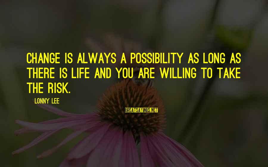 Risk And Change Sayings By Lonny Lee: Change is always a possibility as long as there is life and you are willing