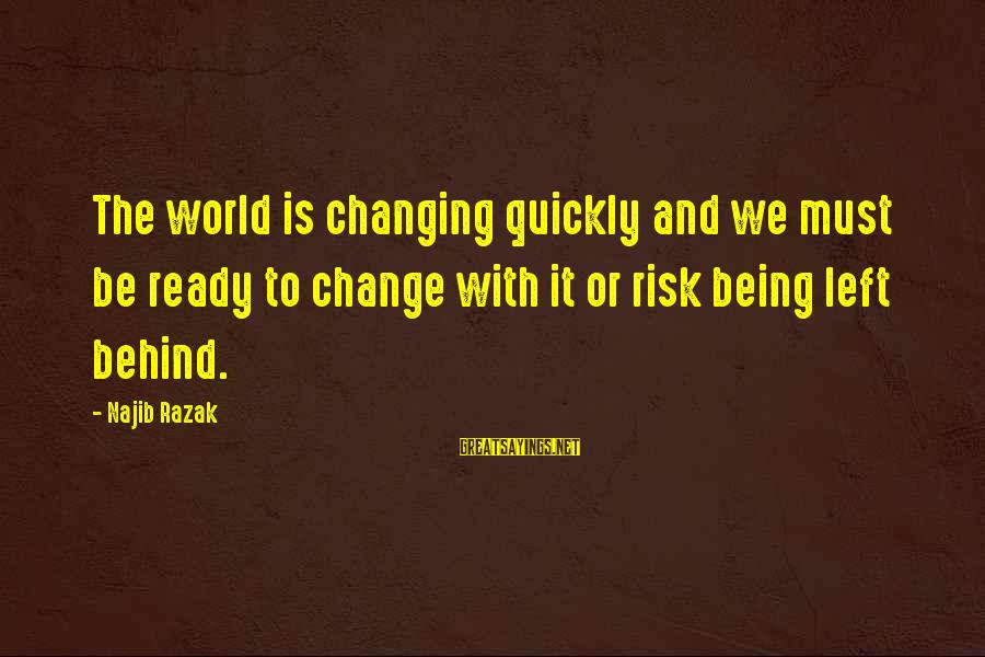 Risk And Change Sayings By Najib Razak: The world is changing quickly and we must be ready to change with it or
