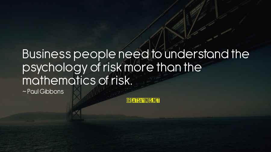 Risk And Change Sayings By Paul Gibbons: Business people need to understand the psychology of risk more than the mathematics of risk.