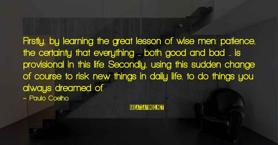 Risk And Change Sayings By Paulo Coelho: Firstly, by learning the great lesson of wise men: patience, the certainty that everything -