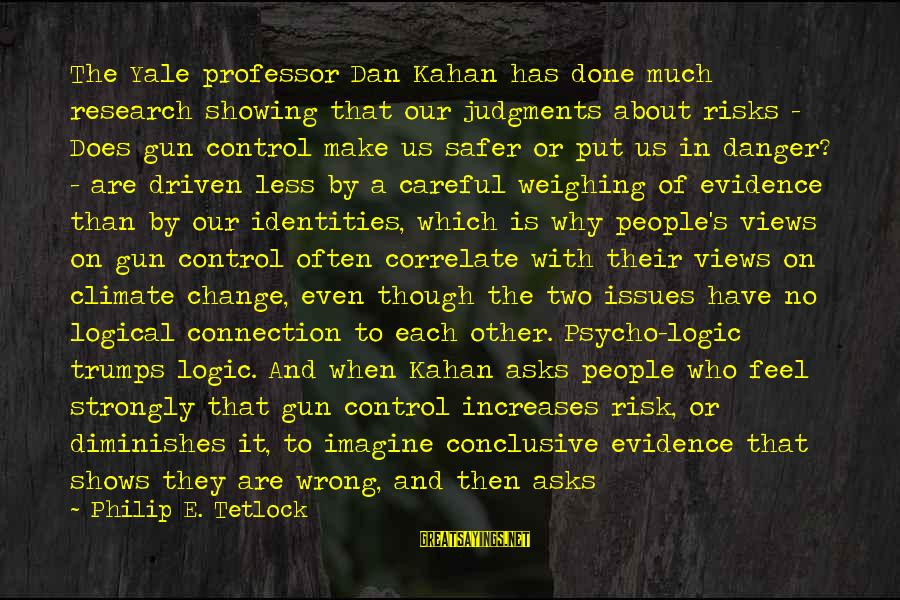 Risk And Change Sayings By Philip E. Tetlock: The Yale professor Dan Kahan has done much research showing that our judgments about risks