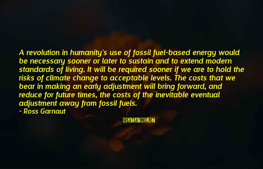 Risk And Change Sayings By Ross Garnaut: A revolution in humanity's use of fossil fuel-based energy would be necessary sooner or later