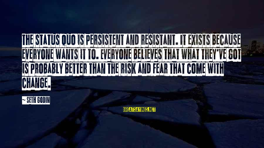 Risk And Change Sayings By Seth Godin: The status quo is persistent and resistant. It exists because everyone wants it to. Everyone