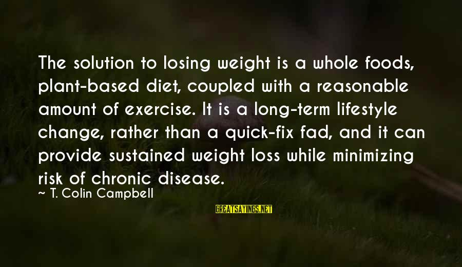 Risk And Change Sayings By T. Colin Campbell: The solution to losing weight is a whole foods, plant-based diet, coupled with a reasonable