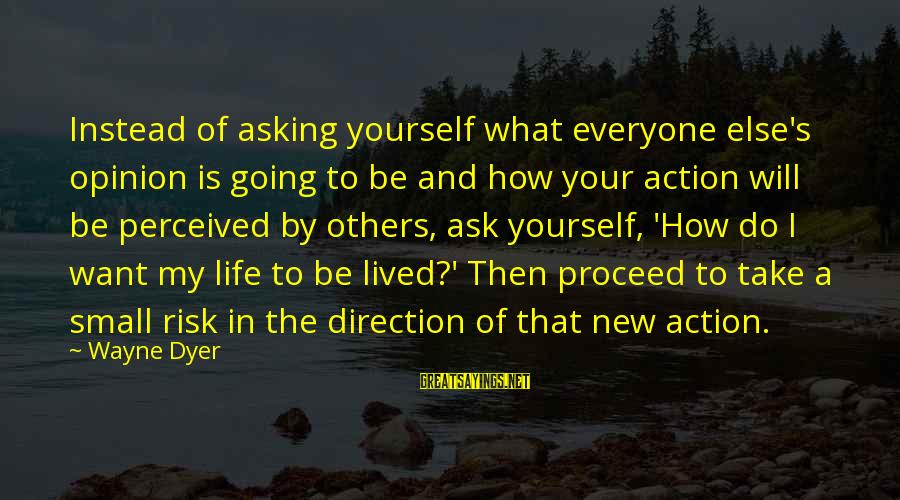 Risk And Change Sayings By Wayne Dyer: Instead of asking yourself what everyone else's opinion is going to be and how your
