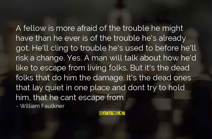 Risk And Change Sayings By William Faulkner: A fellow is more afraid of the trouble he might have than he ever is