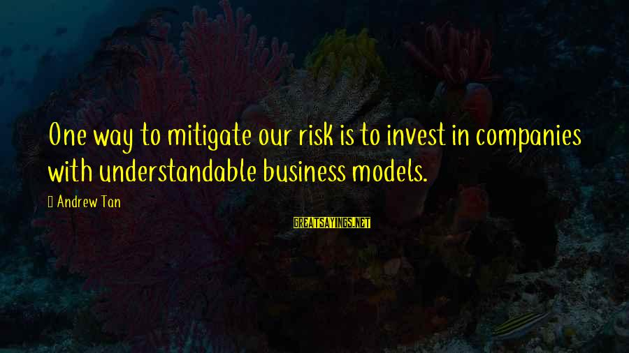 Risk Business Sayings By Andrew Tan: One way to mitigate our risk is to invest in companies with understandable business models.