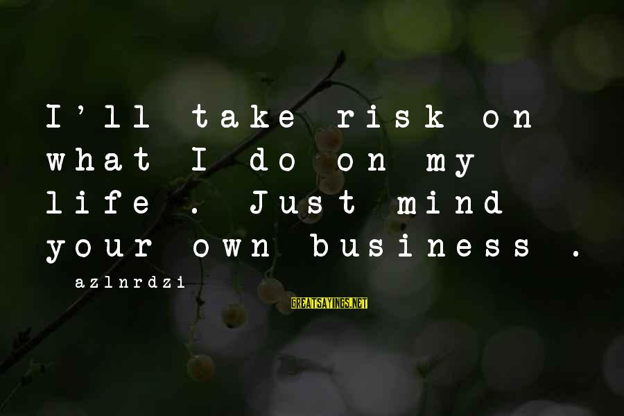 Risk Business Sayings By Azlnrdzi: I'll take risk on what I do on my life . Just mind your own