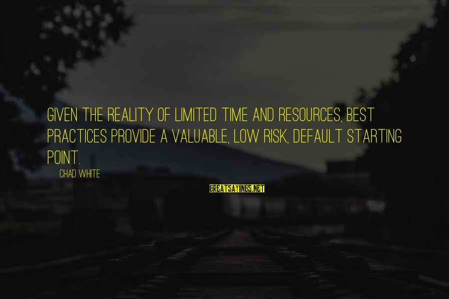 Risk Business Sayings By Chad White: Given the reality of limited time and resources, best practices provide a valuable, low risk,
