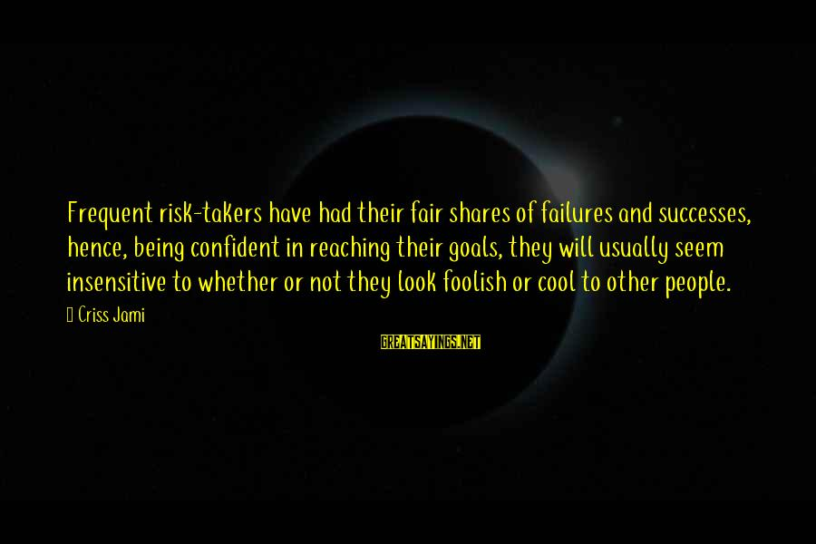 Risk Business Sayings By Criss Jami: Frequent risk-takers have had their fair shares of failures and successes, hence, being confident in