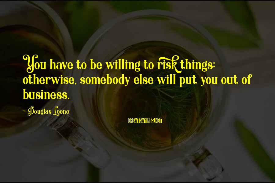 Risk Business Sayings By Douglas Leone: You have to be willing to risk things; otherwise, somebody else will put you out