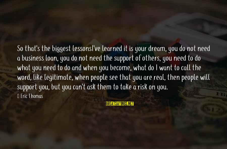 Risk Business Sayings By Eric Thomas: So that's the biggest lessonsI've learned it is your dream, you do not need a