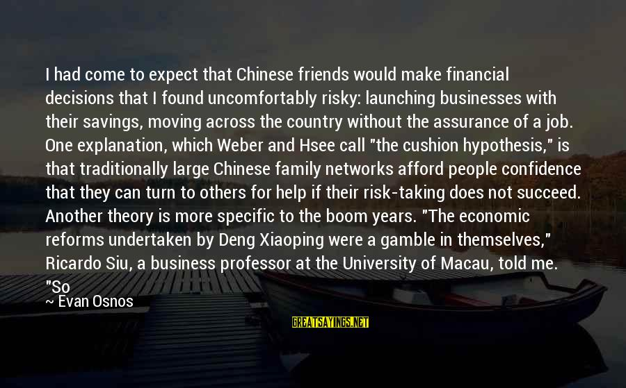 Risk Business Sayings By Evan Osnos: I had come to expect that Chinese friends would make financial decisions that I found