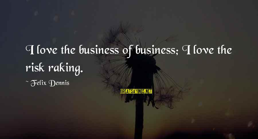 Risk Business Sayings By Felix Dennis: I love the business of business; I love the risk raking.
