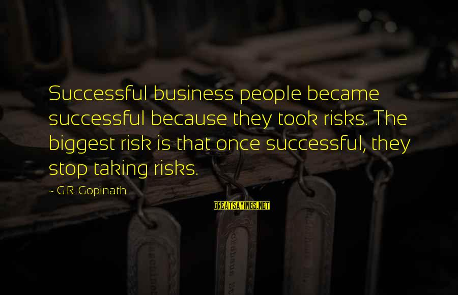 Risk Business Sayings By G.R. Gopinath: Successful business people became successful because they took risks. The biggest risk is that once