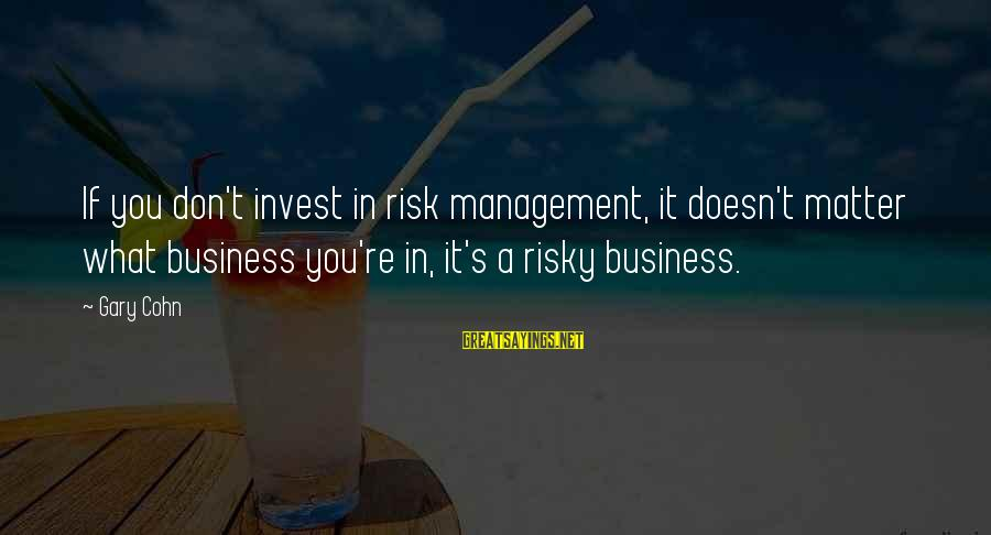 Risk Business Sayings By Gary Cohn: If you don't invest in risk management, it doesn't matter what business you're in, it's