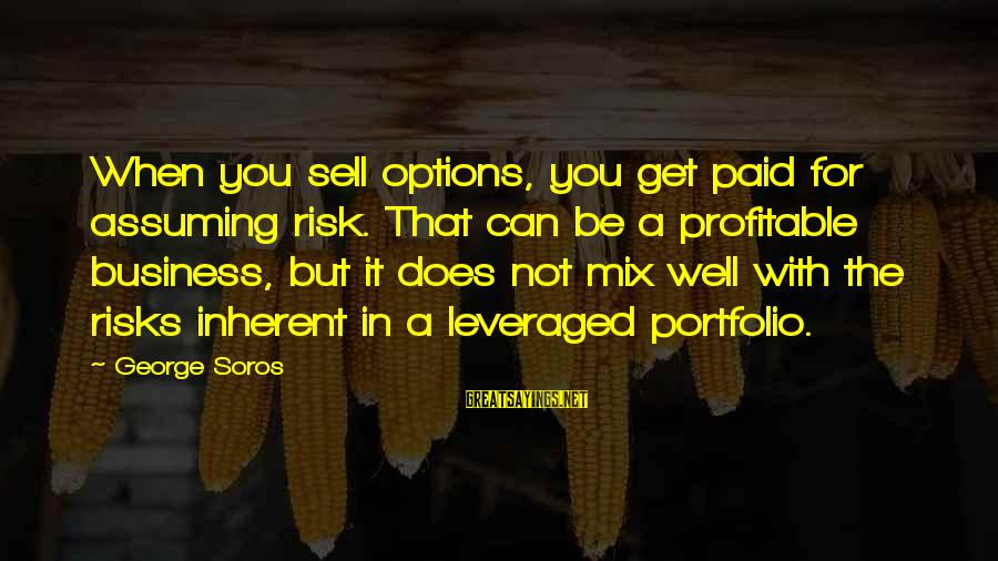 Risk Business Sayings By George Soros: When you sell options, you get paid for assuming risk. That can be a profitable
