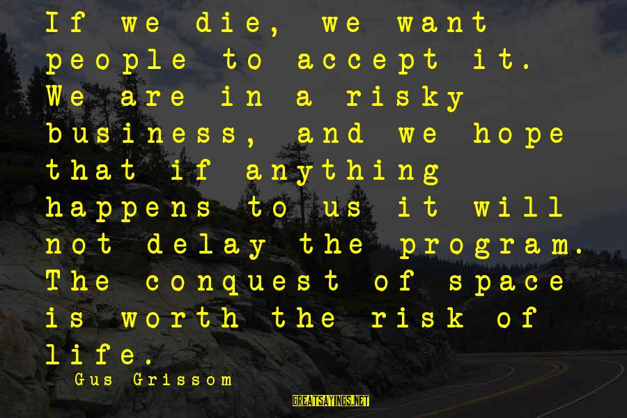 Risk Business Sayings By Gus Grissom: If we die, we want people to accept it. We are in a risky business,