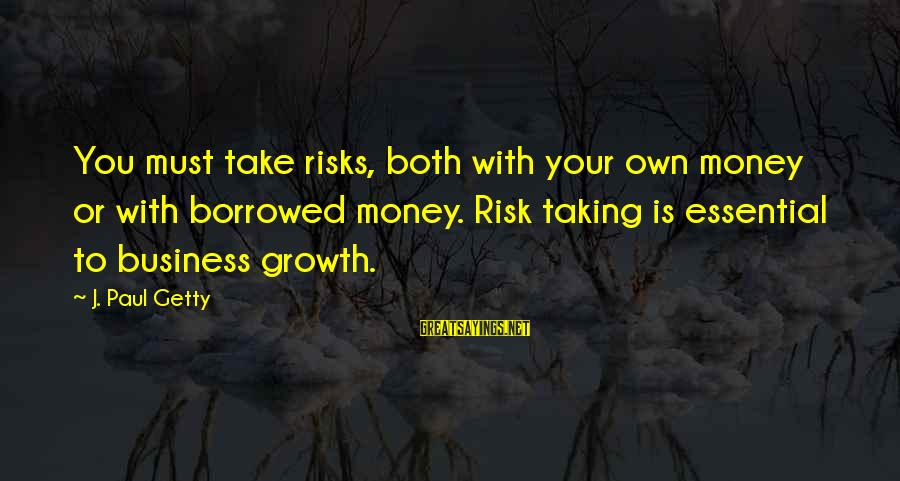 Risk Business Sayings By J. Paul Getty: You must take risks, both with your own money or with borrowed money. Risk taking