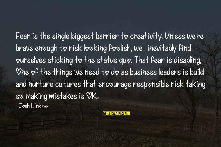 Risk Business Sayings By Josh Linkner: Fear is the single biggest barrier to creativity. Unless we're brave enough to risk looking