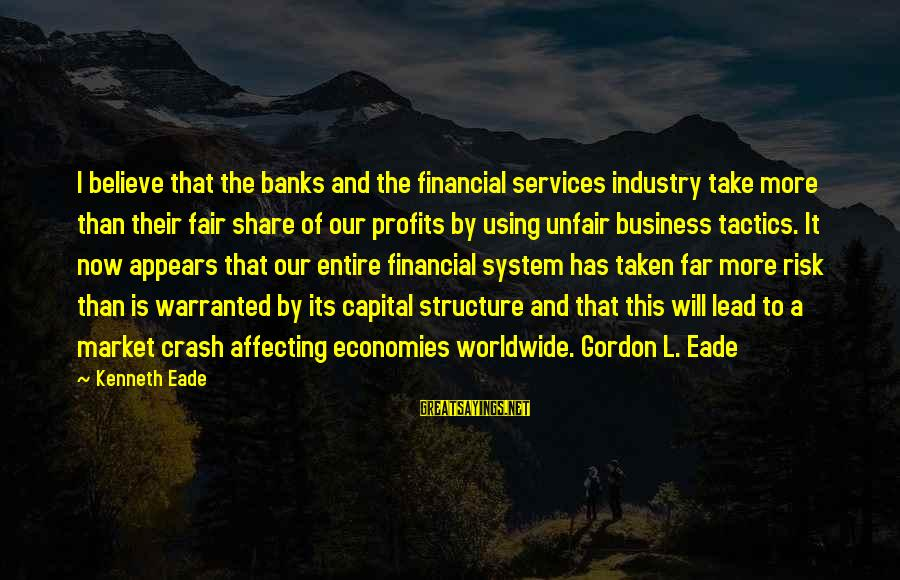 Risk Business Sayings By Kenneth Eade: I believe that the banks and the financial services industry take more than their fair