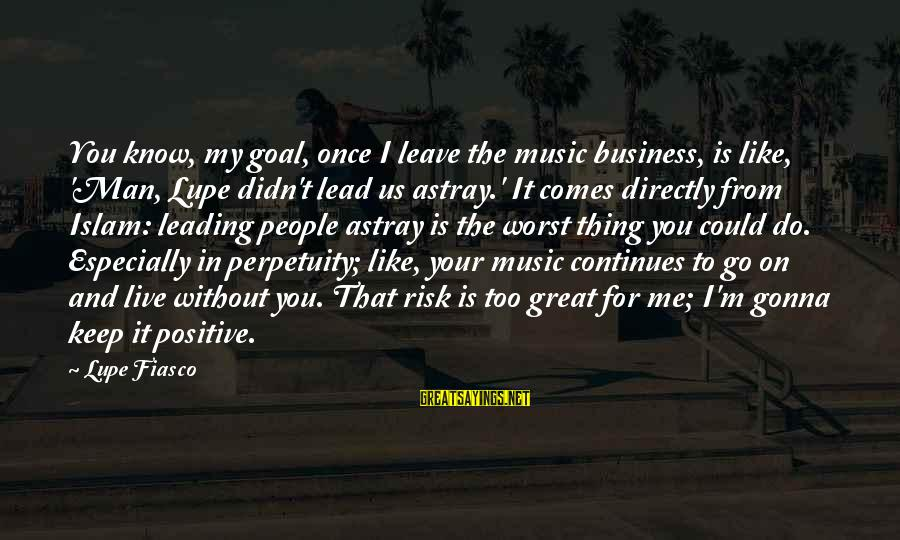 Risk Business Sayings By Lupe Fiasco: You know, my goal, once I leave the music business, is like, 'Man, Lupe didn't