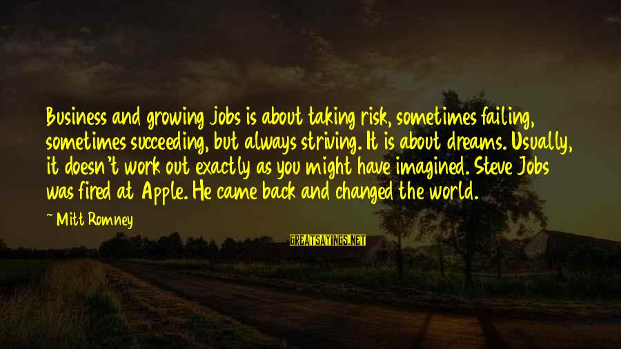 Risk Business Sayings By Mitt Romney: Business and growing jobs is about taking risk, sometimes failing, sometimes succeeding, but always striving.