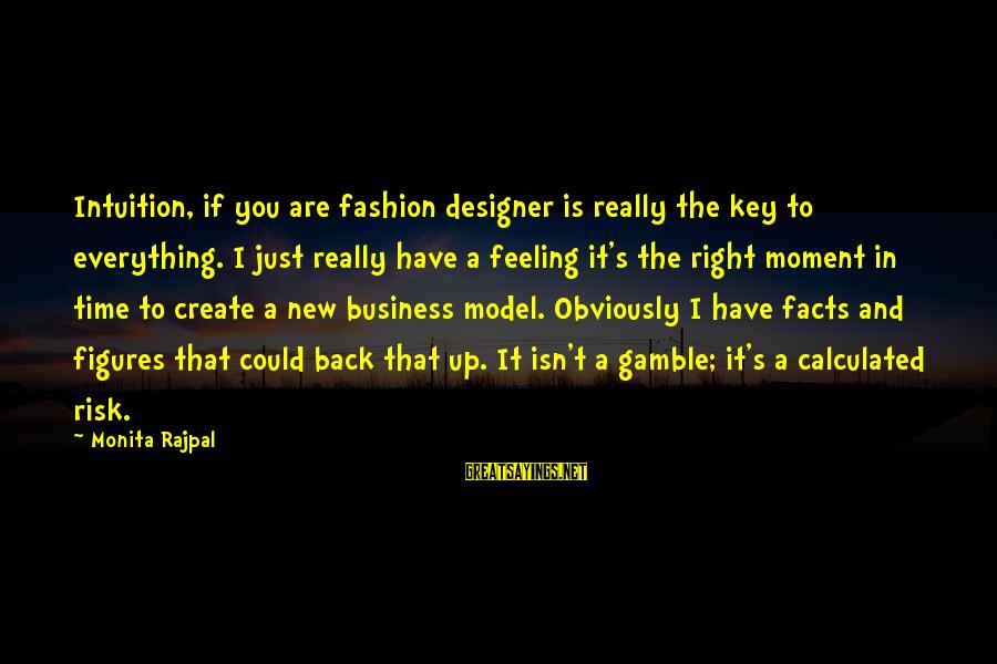 Risk Business Sayings By Monita Rajpal: Intuition, if you are fashion designer is really the key to everything. I just really