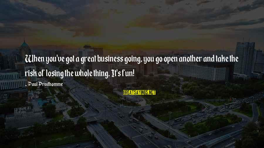 Risk Business Sayings By Paul Prudhomme: When you've got a great business going, you go open another and take the risk