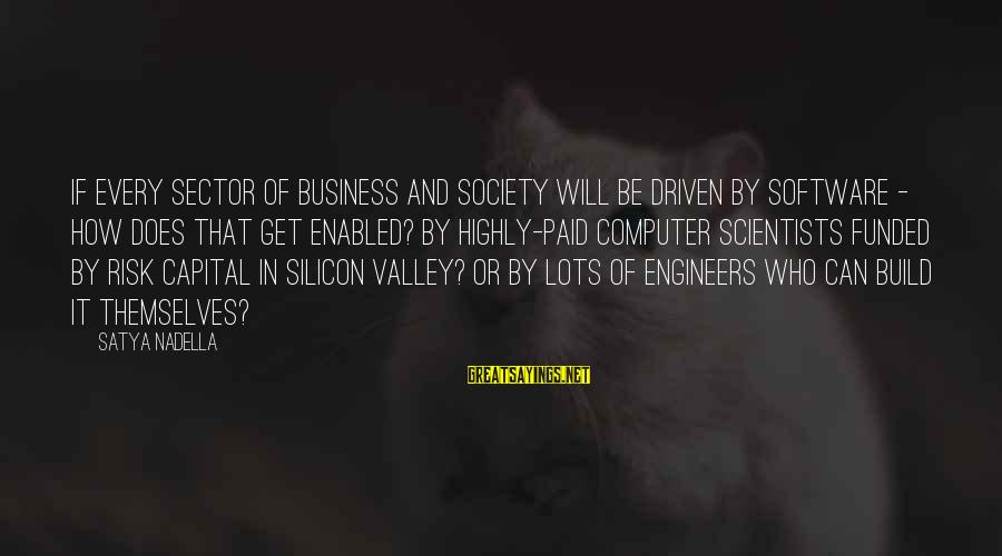 Risk Business Sayings By Satya Nadella: If every sector of business and society will be driven by software - how does