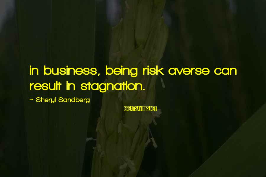 Risk Business Sayings By Sheryl Sandberg: in business, being risk averse can result in stagnation.