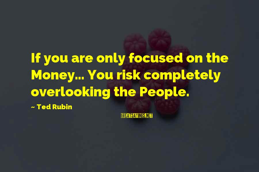 Risk Business Sayings By Ted Rubin: If you are only focused on the Money... You risk completely overlooking the People.
