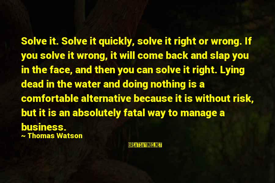 Risk Business Sayings By Thomas Watson: Solve it. Solve it quickly, solve it right or wrong. If you solve it wrong,
