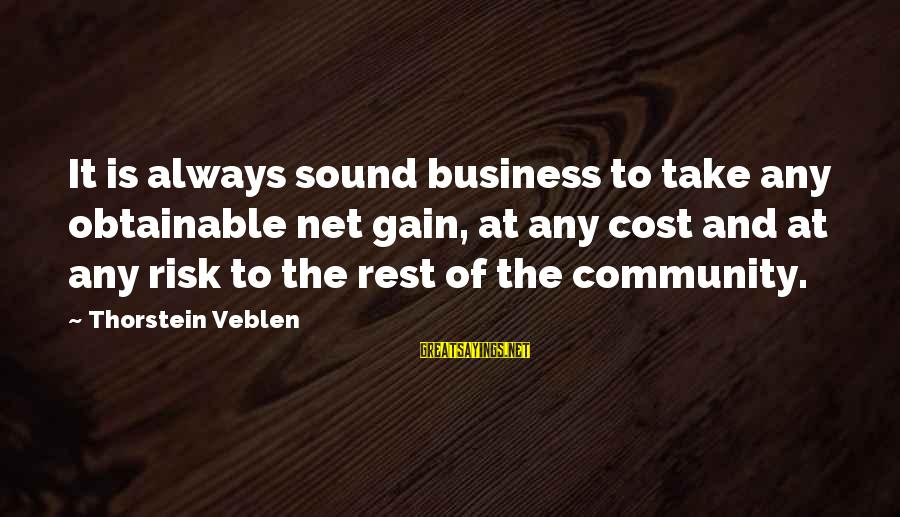 Risk Business Sayings By Thorstein Veblen: It is always sound business to take any obtainable net gain, at any cost and