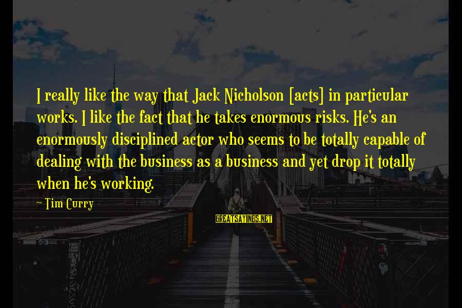Risk Business Sayings By Tim Curry: I really like the way that Jack Nicholson [acts] in particular works. I like the