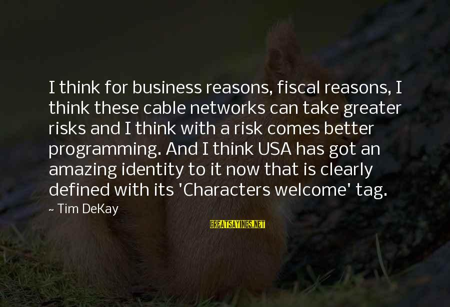 Risk Business Sayings By Tim DeKay: I think for business reasons, fiscal reasons, I think these cable networks can take greater