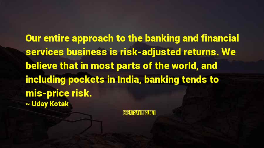 Risk Business Sayings By Uday Kotak: Our entire approach to the banking and financial services business is risk-adjusted returns. We believe