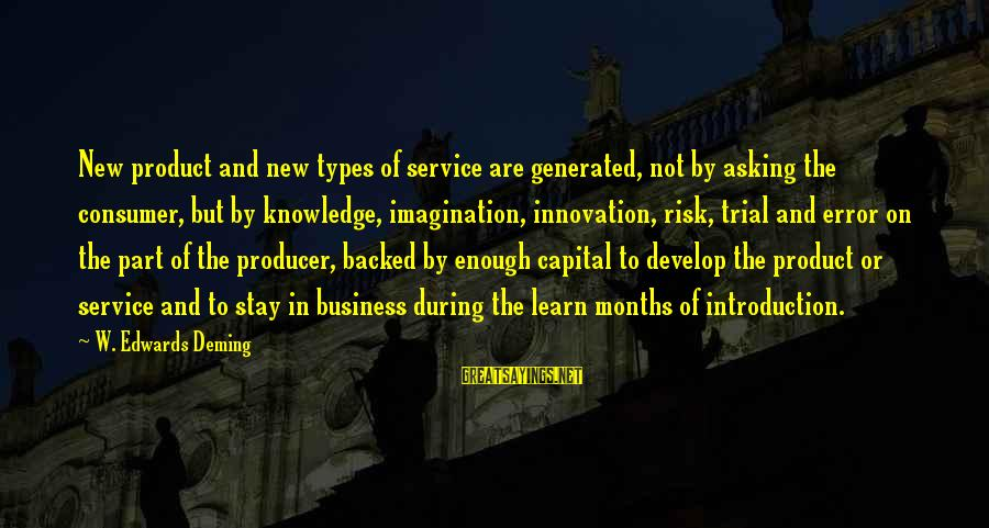 Risk Business Sayings By W. Edwards Deming: New product and new types of service are generated, not by asking the consumer, but