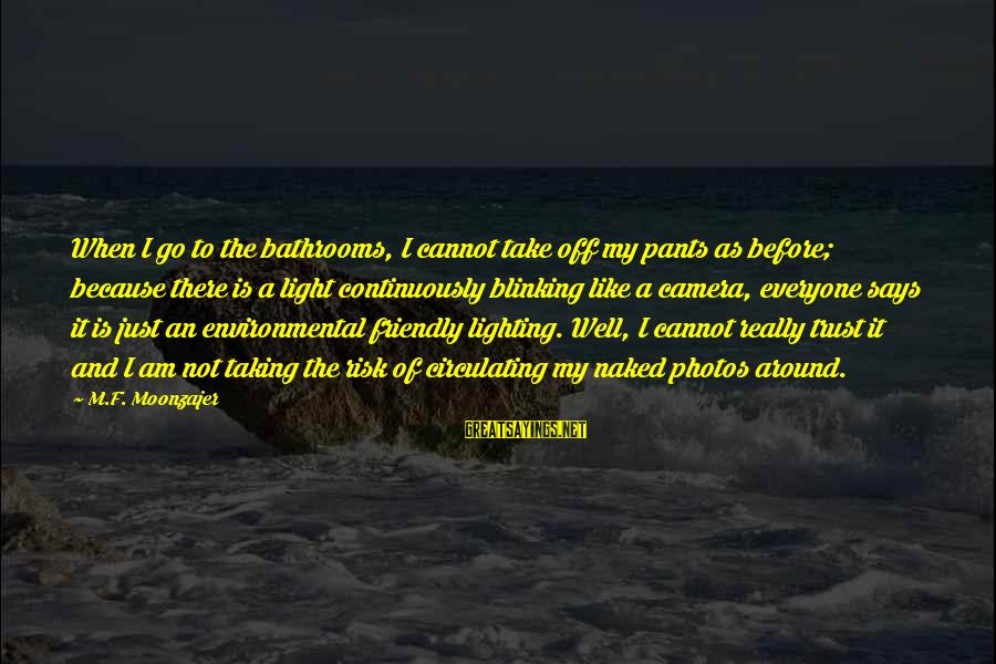 Risk Taking Funny Sayings By M.F. Moonzajer: When I go to the bathrooms, I cannot take off my pants as before; because