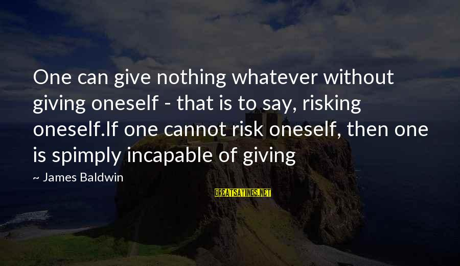 Risking Nothing Sayings By James Baldwin: One can give nothing whatever without giving oneself - that is to say, risking oneself.If