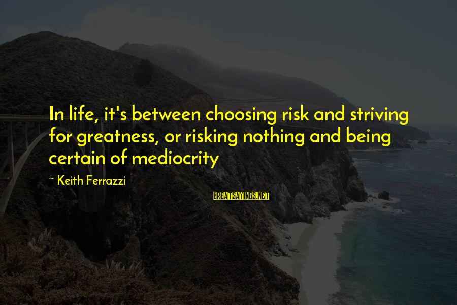 Risking Nothing Sayings By Keith Ferrazzi: In life, it's between choosing risk and striving for greatness, or risking nothing and being