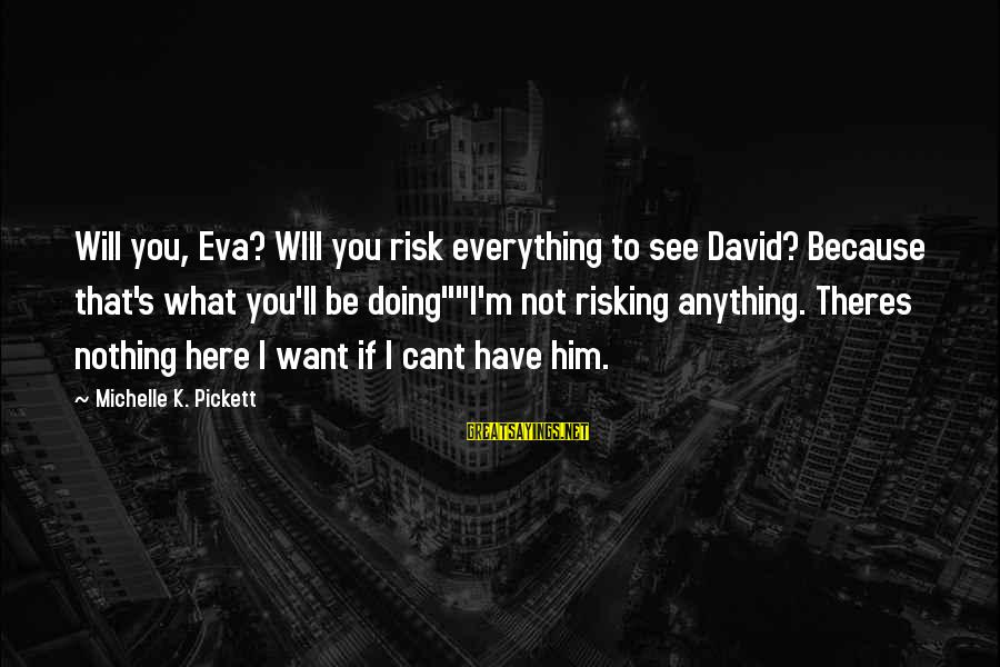 Risking Nothing Sayings By Michelle K. Pickett: Will you, Eva? WIll you risk everything to see David? Because that's what you'll be