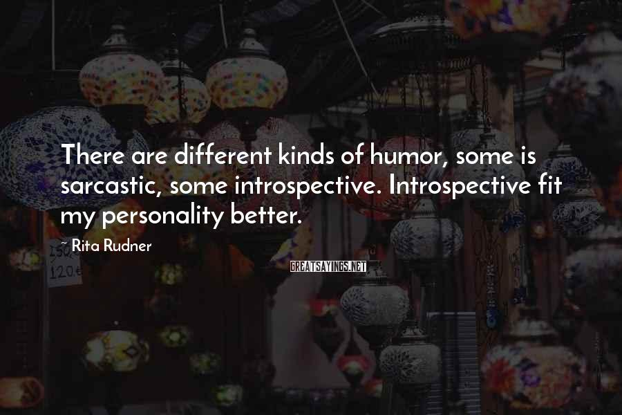 Rita Rudner Sayings: There are different kinds of humor, some is sarcastic, some introspective. Introspective fit my personality