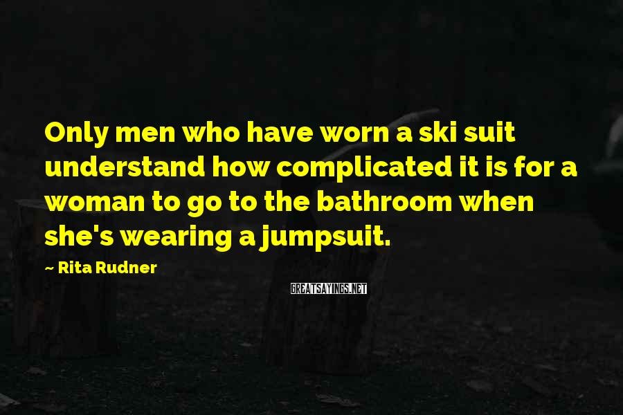 Rita Rudner Sayings: Only men who have worn a ski suit understand how complicated it is for a