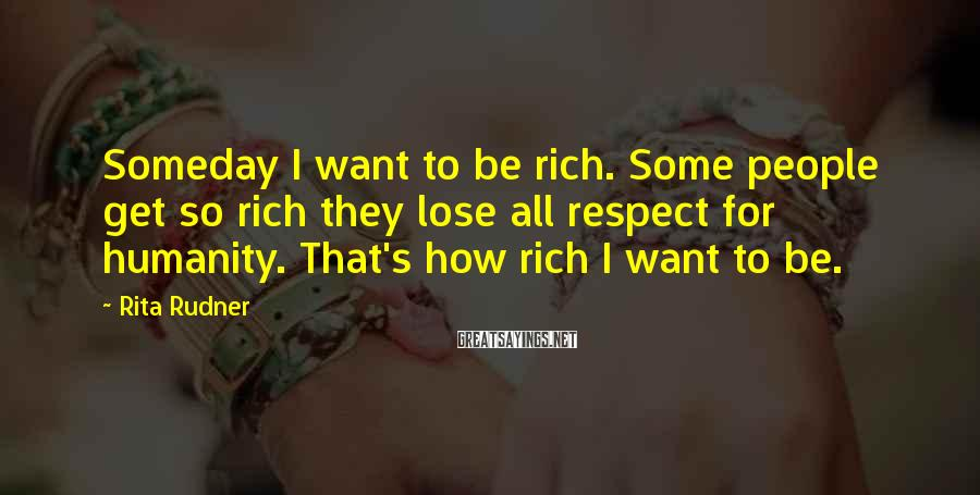 Rita Rudner Sayings: Someday I want to be rich. Some people get so rich they lose all respect