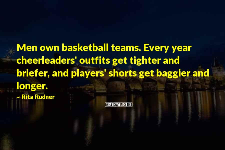 Rita Rudner Sayings: Men own basketball teams. Every year cheerleaders' outfits get tighter and briefer, and players' shorts