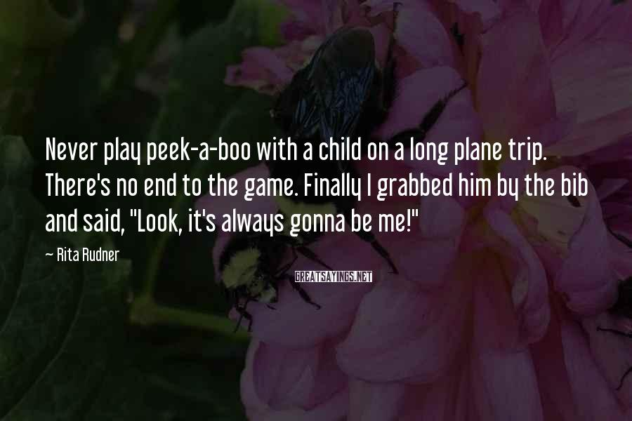 Rita Rudner Sayings: Never play peek-a-boo with a child on a long plane trip. There's no end to