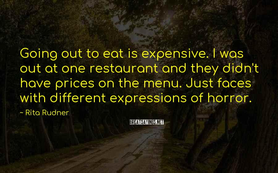Rita Rudner Sayings: Going out to eat is expensive. I was out at one restaurant and they didn't