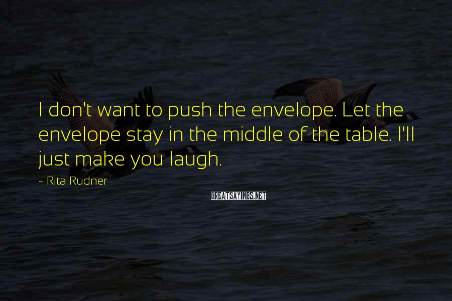 Rita Rudner Sayings: I don't want to push the envelope. Let the envelope stay in the middle of